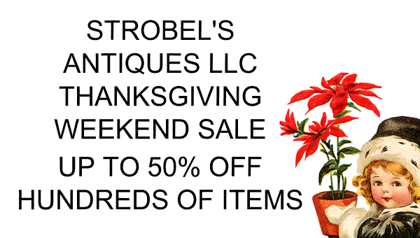 STROBEL'S ANTIQUES LLC THANKSGIVING WEEKEND SALE UP TO 50% OFF HUNDREDS OF ITEMS